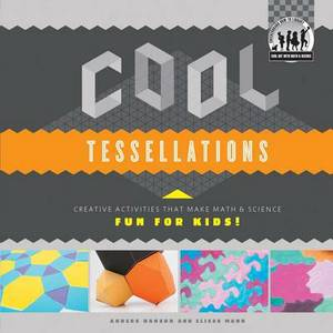 Cool Tessellations: Creative Activities That Make Math & Science Fun for Kids!  : Creative Activities That Make Math & Science Fun for Kids!