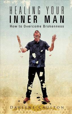 Healing Your Inner Man: How to Overcome Brokenness