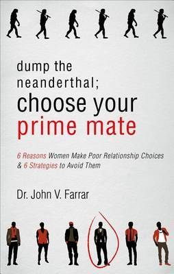 Dump the Neanderthal; Choose Your Prime Mate: 6 Reasons Women Make Poor Relationship Choices & 6 Strategies to Avoid Them