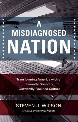 A Misdiagnosed Nation: Transforming America with an Inwardly Sound & Outwardly Focused Culture