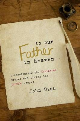 To Our Father in Heaven: Understanding the Christian Prayer and Living the Lord's Prayer