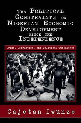 The Political Constraints on Nigerian Economic Development Since the Independence: Crime, Corruption, and Political Turbulence