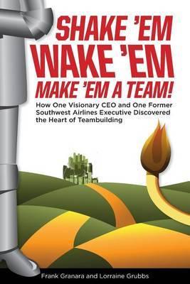 Shake 'Em, Wake 'Em, Make 'em a Team!: How One Visionary CEO and One Former Southwest Airlines Executive Discovered the Magic Bullet to Team Building