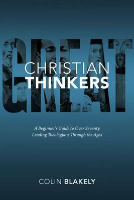 Great Christian Thinkers: a Beginner's Guide to Over 70 Leading Theologians Through the Ages