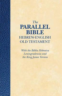 The Parallel Bible Hebrew- English Old Testament: With the Biblia Hebraica Leningradensia and the King James Version