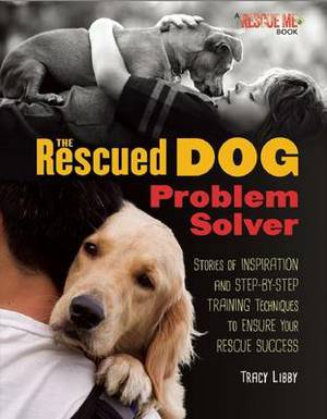 The Rescued Dog Problem Solver: Stories of Inspiration and Step-by-Step Training Techniques to Ensure Your Rescue Success