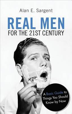 Real Men for the 21st Century: A Basic Guide to Things You Should Know by Now