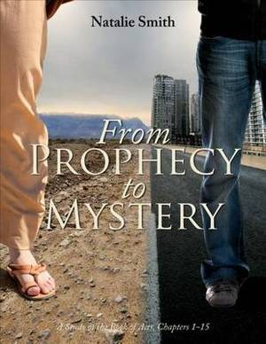 From Prophecy to Mystery: A Study of the Book of Acts, Chapters 1-15