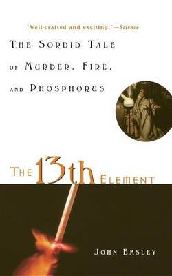 The 13th Element: The Sordid Tale of Murder, Fire, and Phosphorus