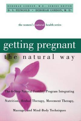 Getting Pregnant the Natural Way: The 6-Step Natural Fertility Program Integrating Nutrition, Herbal Therapy, Movement Therapy, Massage, and Mind-Body Techniques