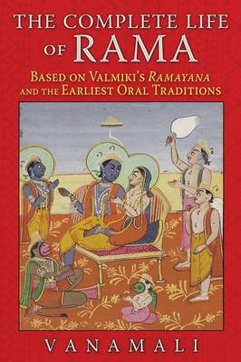 The Complete Life of Rama: Based on Valmiki's Ramayana and the Earliest Oral Traditions