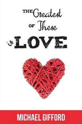 The Greatest of These Is Love: A 13 Lesson Study in the Bible's Teaching on Love