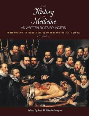 The History of Medicine, as Written by Its Founders, Volume 2: From Roger's Chirurgia (1170) to Venarum Ostiolis (1603)