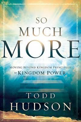 So Much More: Moving Beyond Kingdom Principles to Kingdom Power