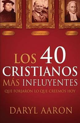 Los 40 Cristianos Mas Influyentes: Que Forjaron Lo Que Creemos Hoy