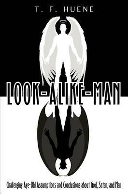 Look-Alike-Man: Challenging Age-Old Assumptions and Conclusions about God, Satan, and Man