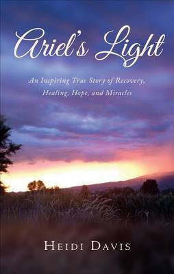 Ariel's Light: An Inspiring True Story of Recovery, Healing, Hope, and Miracles