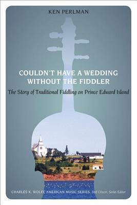 Couldn't Have a Wedding without the Fiddler: The Story of Traditional Fiddling on Prince Edward Island