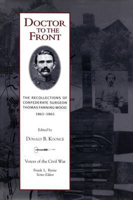 Doctor to the Front: The Recollections of Confederate Surgeon Thomas Fanning Wood, 1861-1865