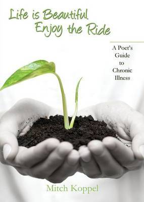 Life Is Beautiful, Enjoy the Ride; A Poet's Guide to Chronic Illness