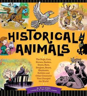 Historic Animals: The Dogs, Cats, Horses, Snakes, Goats, Rats, Dragons, Bears, Elephants, Rabbits and Other Creatures That Changed the World
