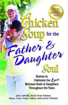 Chicken Soup for the Father & Daughter Soul  : Stories to Celebrate the Love Between Dads & Daughters Throughout the Years