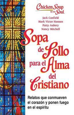 Sopa de Pollo Para Alma del Cristiano: Relatos Que Conmueven el Corazon y Ponen Fuego en el Espiritu