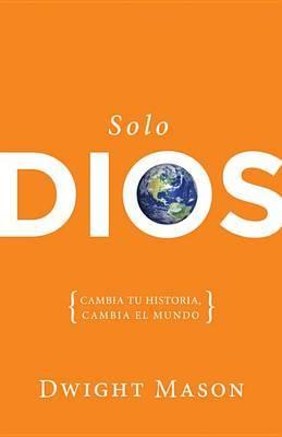 Solo Dios: {Cambia Tu Historia, Cambia el Mundo}