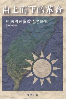 Revolution from the Leading Group: A Study on the Reform of Kuomintang 1950-1952