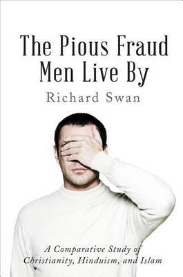 The Pious Fraud Men Live by: A Comparative Study of Christianity, Hinduism, and Islam