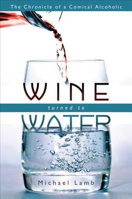 Wine Turned to Water: The Chronicle of a Comical Alcoholic
