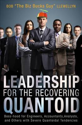 Leadership for the Recovering Quantoid: Boss-Hood for Engineers, Accountants, Analysts, and Others with Severe Quantoidal Tendencies