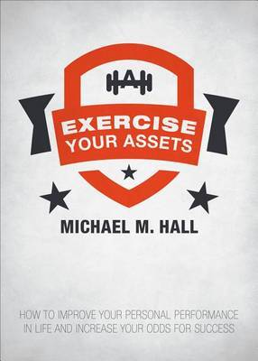 Exercise Your Assets: How to Improve Your Personal Performance in Life and Increase Your Odds for Success