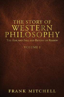 The Story of Western Philosophy: The Rise and Fall and Return of Reason, Volume 1