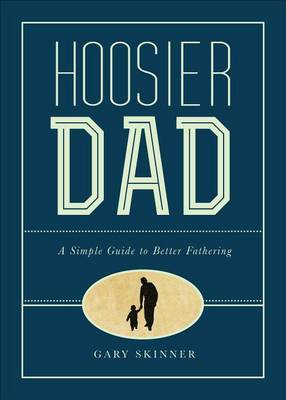 Hoosier Dad: A Simple Guide to Better Fathering