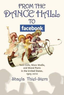 From the Dance Hall to Facebook: Teen Girls, Mass Media, and Moral Panic in the United States, 1905-2010
