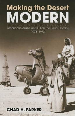 Making the Desert Modern: Americans, Arabs, and Oil on the Saudi Frontier, 1933-1973
