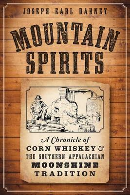 Mountain Spirits:: A Chronicle of Corn Whiskey and the Southern Appalachian Moonshine Tradition