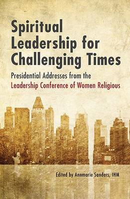 Spiritual Leadership for Challenging Times: Presidential Addresses from the Leadership Conference of Women Religious