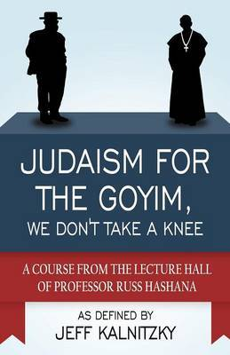 Judaism for the Goyim, We Don't Take a Knee: A Course from the Lecture Hall of Professor Russ Hashana