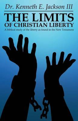 The Limits of Christian Liberty: A Biblical Study of the Liberty as Found in the New Testament