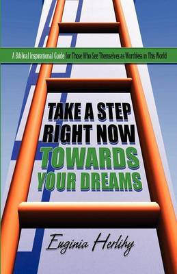 Take a Step Right Now Towards Your Dreams: A Biblical Inspirational Guide for Those Who See Themselves as Worthless in This World