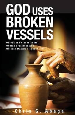 God Uses Broken Vessels: Unlock the Hidden Secret of True Greatness and Unleash Maximum Impact.
