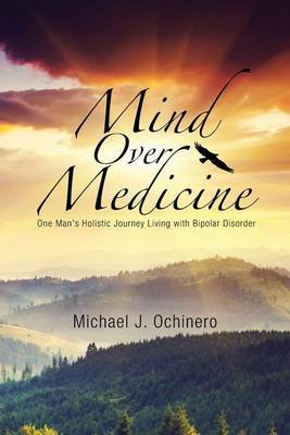 Mind Over Medicine: One Man's Holistic Journey Living with Bipolar Disorder