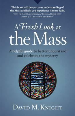 A Fresh Look at Mass: A Helpful Guide to Better Understand and Celebrate the Mystery