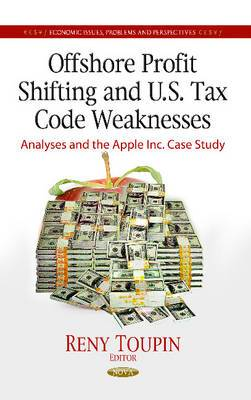 Offshore Profit Shifting & U.S. Tax Code Weaknesses: Analyses & the Apple Inc Case Study