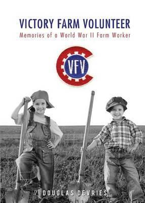 Victory Farm Volunteer: Memories of a World War II Farm Worker