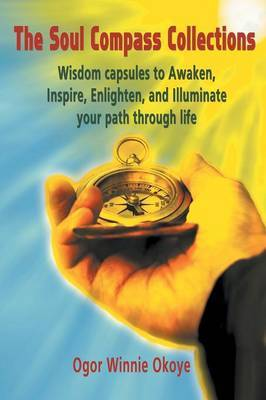 The Soul Compass Collections: Wisdom Capsules to Awaken, Inspire, Enlighten, and Illuminate Your Path Through Life