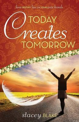 Today Creates Tomorrow: How Destiny Lies in Your Own Hands