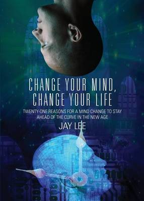 Change Your Mind, Change Your Life: Twenty-One Reasons for a Mind Change to Stay Ahead of the Curve in the New Age